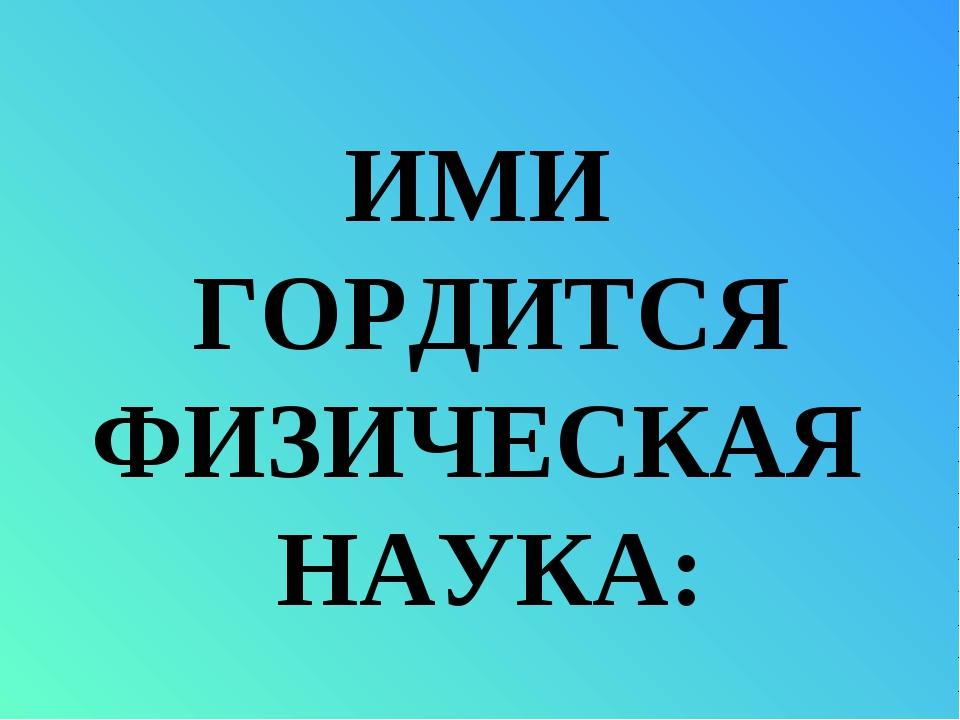 ИМИ ГОРДИТСЯ ФИЗИЧЕСКАЯ НАУКА: