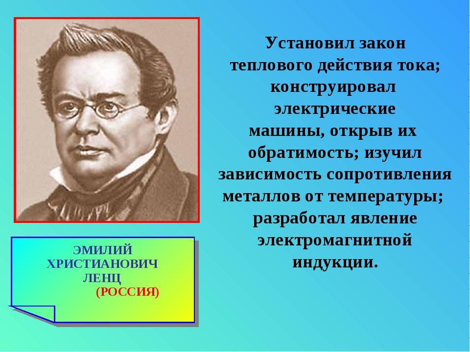 ЭМИЛИЙ ХРИСТИАНОВИЧ ЛЕНЦ (РОССИЯ) Установил закон теплового действия тока; ко...