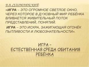 В.А. СУХОМЛИНСКИЙ: «ИГРА – ЭТО ОГРОМНОЕ СВЕТЛОЕ ОКНО, ЧЕРЕЗ КОТОРОЕ В ДУХОВНЫ