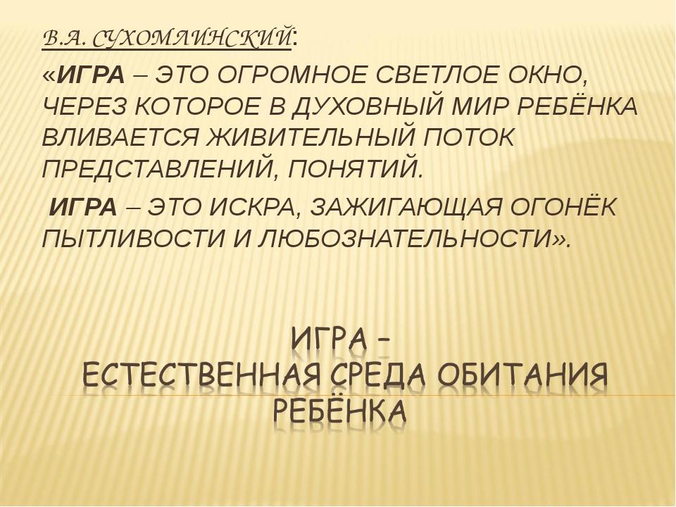 В.А. СУХОМЛИНСКИЙ: «ИГРА – ЭТО ОГРОМНОЕ СВЕТЛОЕ ОКНО, ЧЕРЕЗ КОТОРОЕ В ДУХОВНЫ...