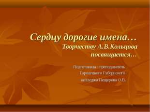 Сердцу дорогие имена… Творчеству А.В.Кольцова посвящается… Подготовила : преп
