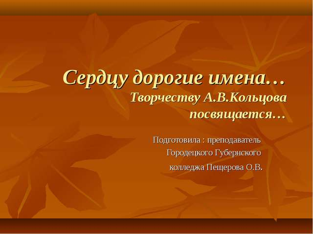 Сердцу дорогие имена… Творчеству А.В.Кольцова посвящается… Подготовила : преп...