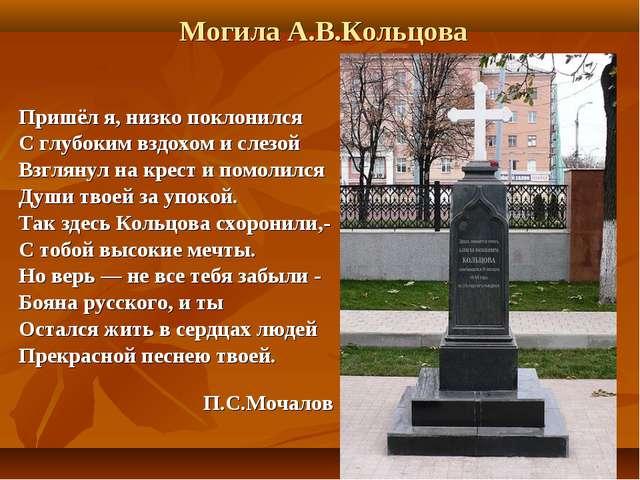 Могила А.В.Кольцова Пришёл я, низко поклонился С глубоким вздохом и слезой Вз...