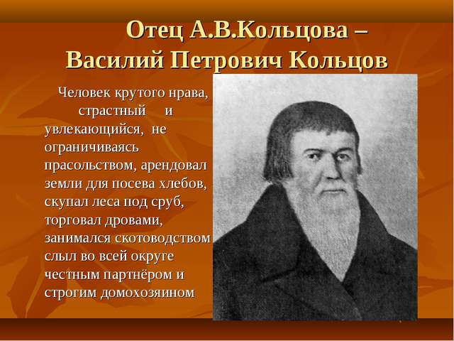 Отец А.В.Кольцова – Василий Петрович Кольцов Человек крутого нрава, страстны...