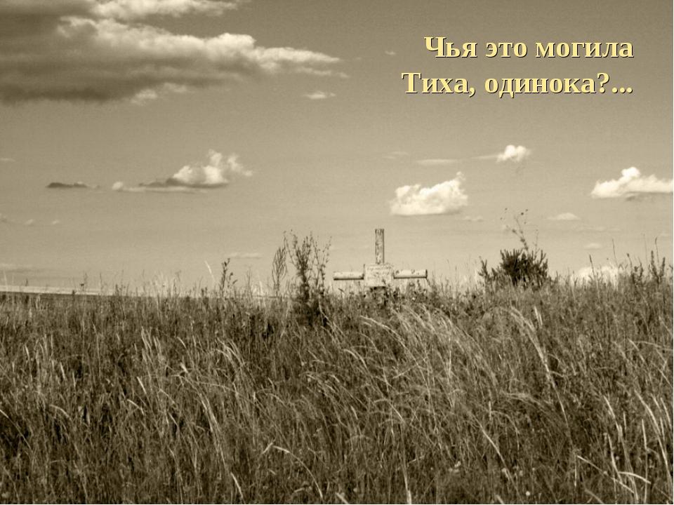 Чья это могила Тиха, одинока?...