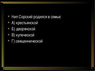 Нил Сорский родился в семье: А) крестьянской Б) дворянской В) купеческой Г) с