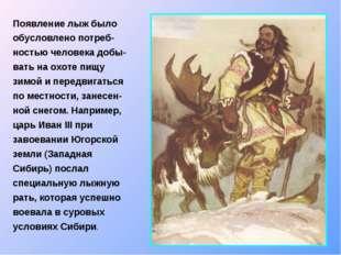 Появление лыж было обусловлено потреб-ностью человека добы-вать на охоте пищу