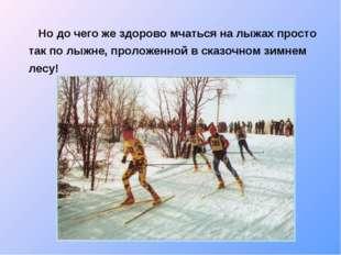 Но до чего же здорово мчаться на лыжах просто так по лыжне, проложенной в ск