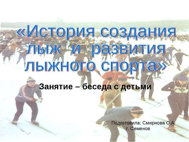 Занятие – беседа с детьми Подготовила: Смирнова О.А. г. Семенов