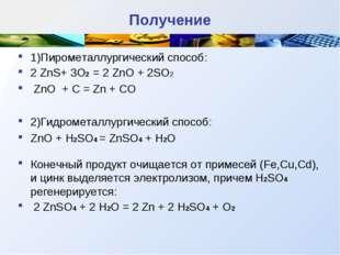 Получение 1)Пирометаллургический способ: 2 ZnS+ 3O2 = 2 ZnO + 2SO2 ZnO + C =