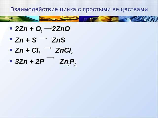 Взаимодействие цинка с простыми веществами 2Zn + O2 2ZnO Zn + S ZnS Zn + СI2...