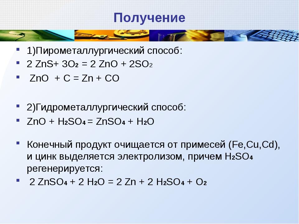 Получение 1)Пирометаллургический способ: 2 ZnS+ 3O2 = 2 ZnO + 2SO2 ZnO + C =...