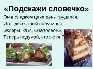 «Подскажи словечко» Он в сладком цехе день трудился, Итог десертный получился