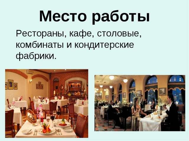 Место работы Рестораны, кафе, столовые, комбинаты и кондитерские фабрики.