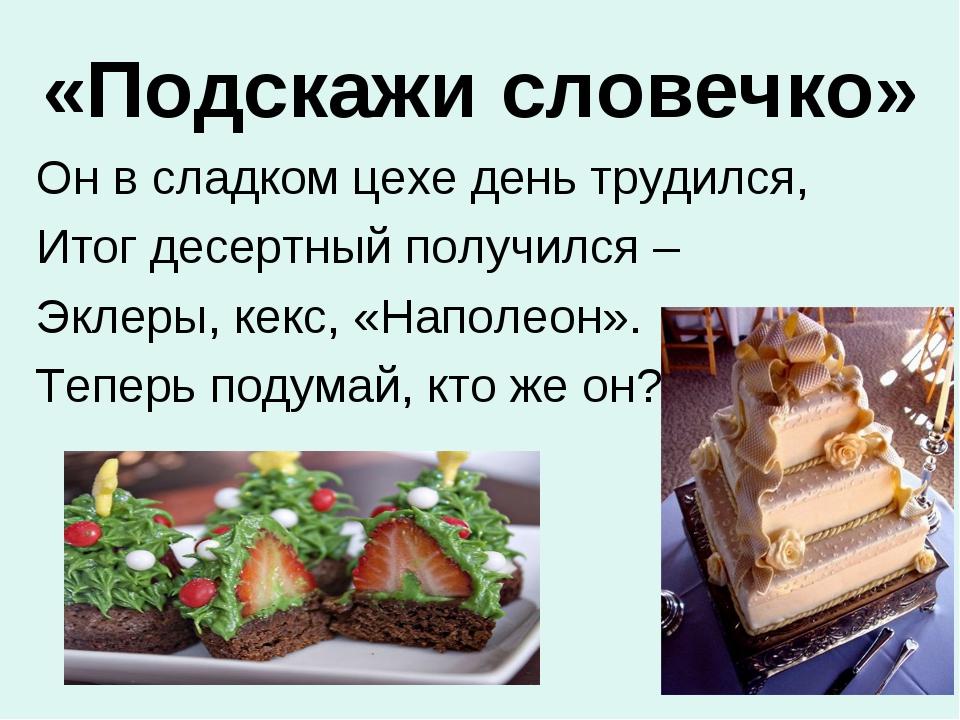«Подскажи словечко» Он в сладком цехе день трудился, Итог десертный получился...