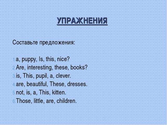 УПРАЖНЕНИЯ Составьте предложения: а, puppy, Is, this, nice? Are, interesting,...