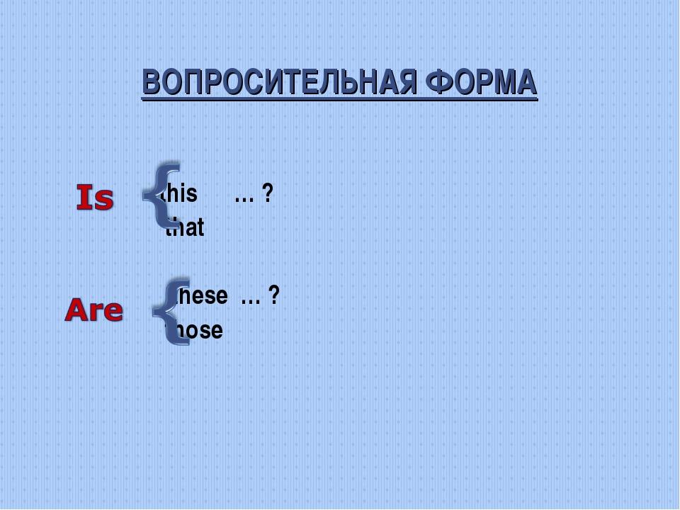 ВОПРОСИТЕЛЬНАЯ ФОРМА this … ? that these … ? those