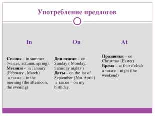 Употребление предлогов In	On	At Сезоны – in summer (winter, autumn, spring).