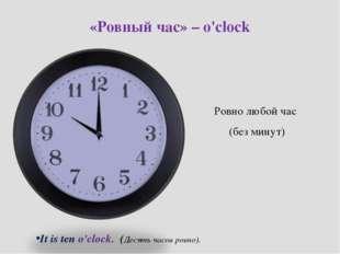 «Ровный час» – o'clock Ровно любой час (без минут)  It is ten o'clock. (Деся