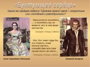 Каким же сердцем наделил Тургенев своего героя – страстным или «холодным и