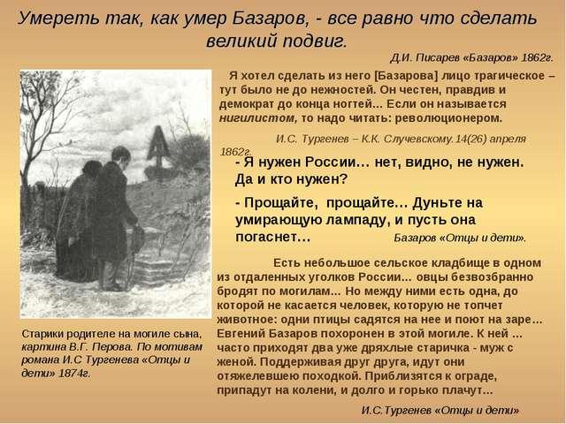 Умереть так, как умер Базаров, - все равно что сделать великий подвиг. Старик...