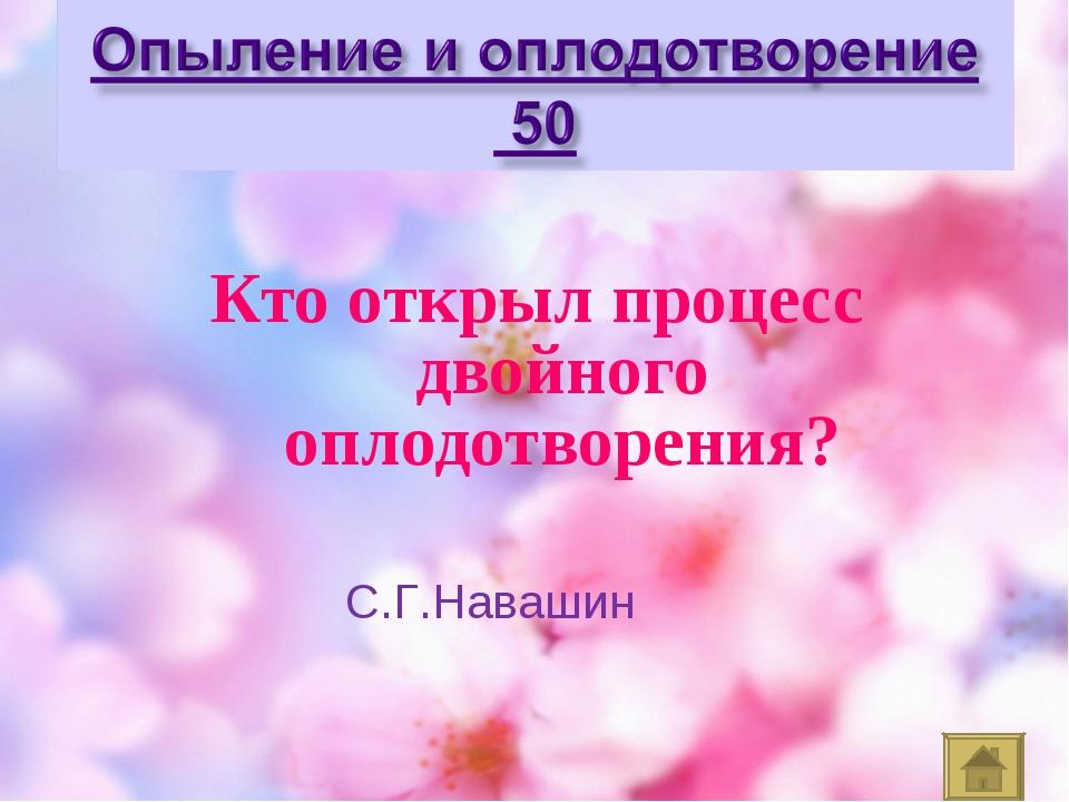Кто открыл процесс двойного оплодотворения? С.Г.Навашин