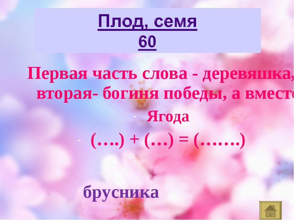 Первая часть слова - деревяшка, вторая- богиня победы, а вместе Ягода (….) +...