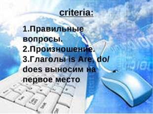 criteria: 1.Правильные вопросы. 2.Произношение. 3.Глаголы is Are, do/ does вы