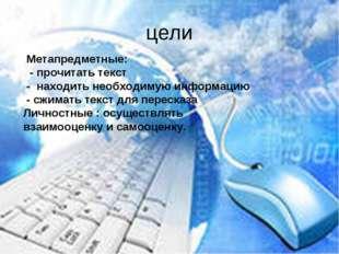 цели Метапредметные: - прочитать текст - находить необходимую информацию - сж