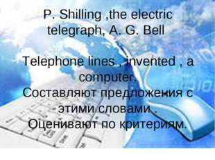 P. Shilling ,the electric telegraph, A. G. Bell Telephone lines , invented ,