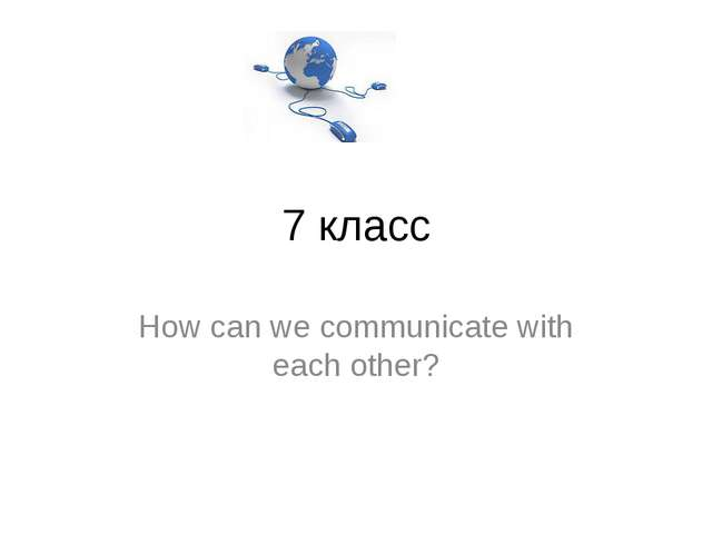 7 класс How can we communicate with each other?
