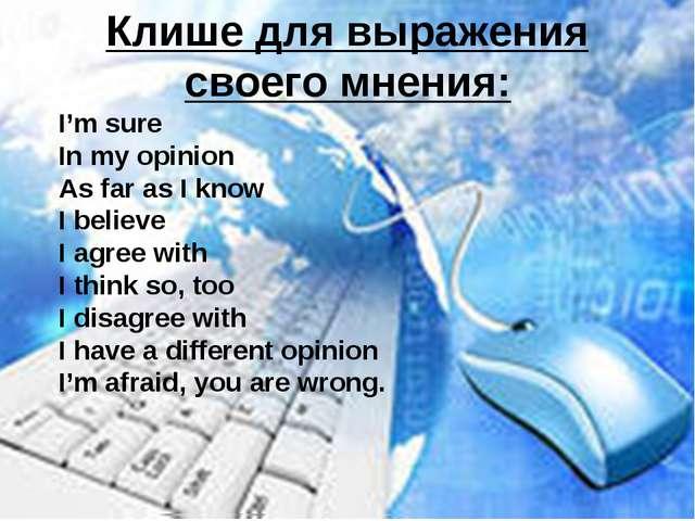 Клише для выражения своего мнения: I'm sure In my opinion As far as I know I...