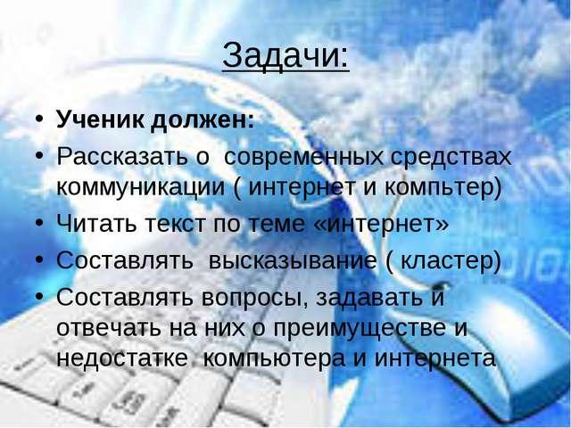 Задачи: Ученик должен: Рассказать о современных средствах коммуникации ( инте...