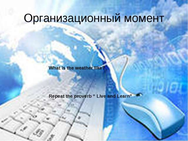 "Организационный момент What is the weather like? Repeat the proverb "" Live an..."