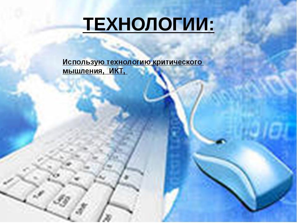 ТЕХНОЛОГИИ: Использую технологию критического мышления, ИКТ,