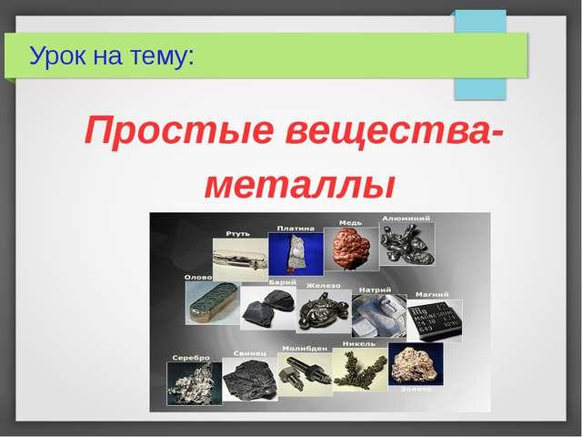 Урок на тему: Простые вещества- металлы