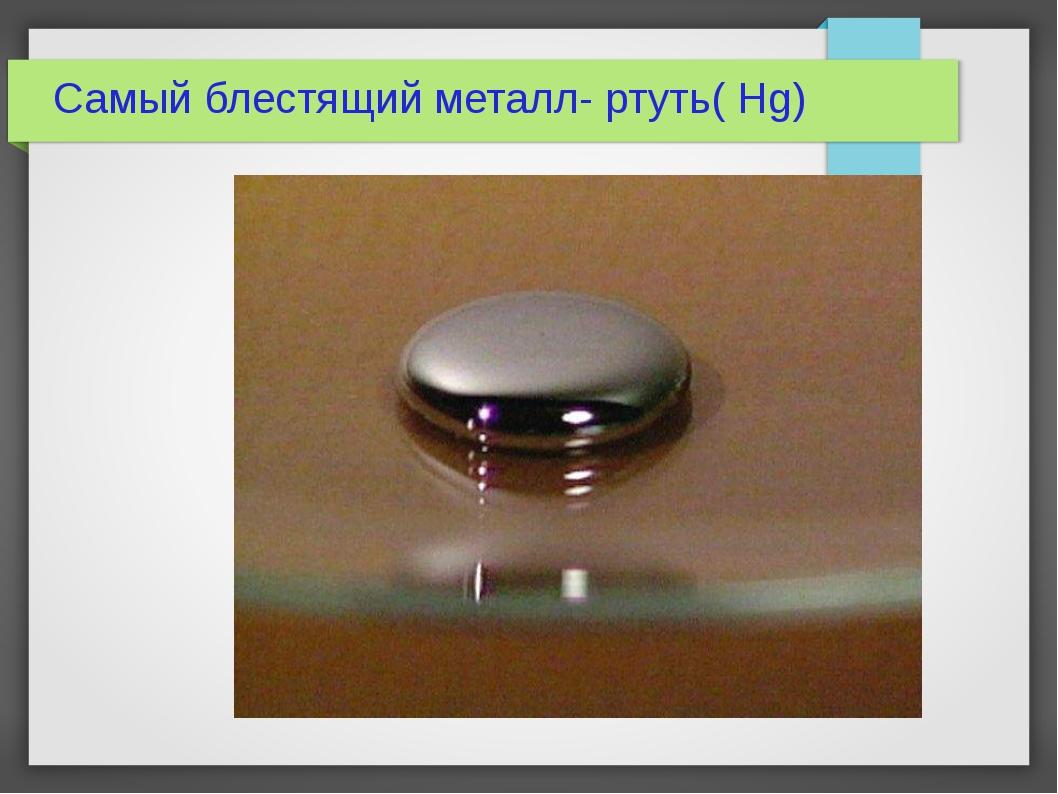 Самый блестящий металл- ртуть( Hg)