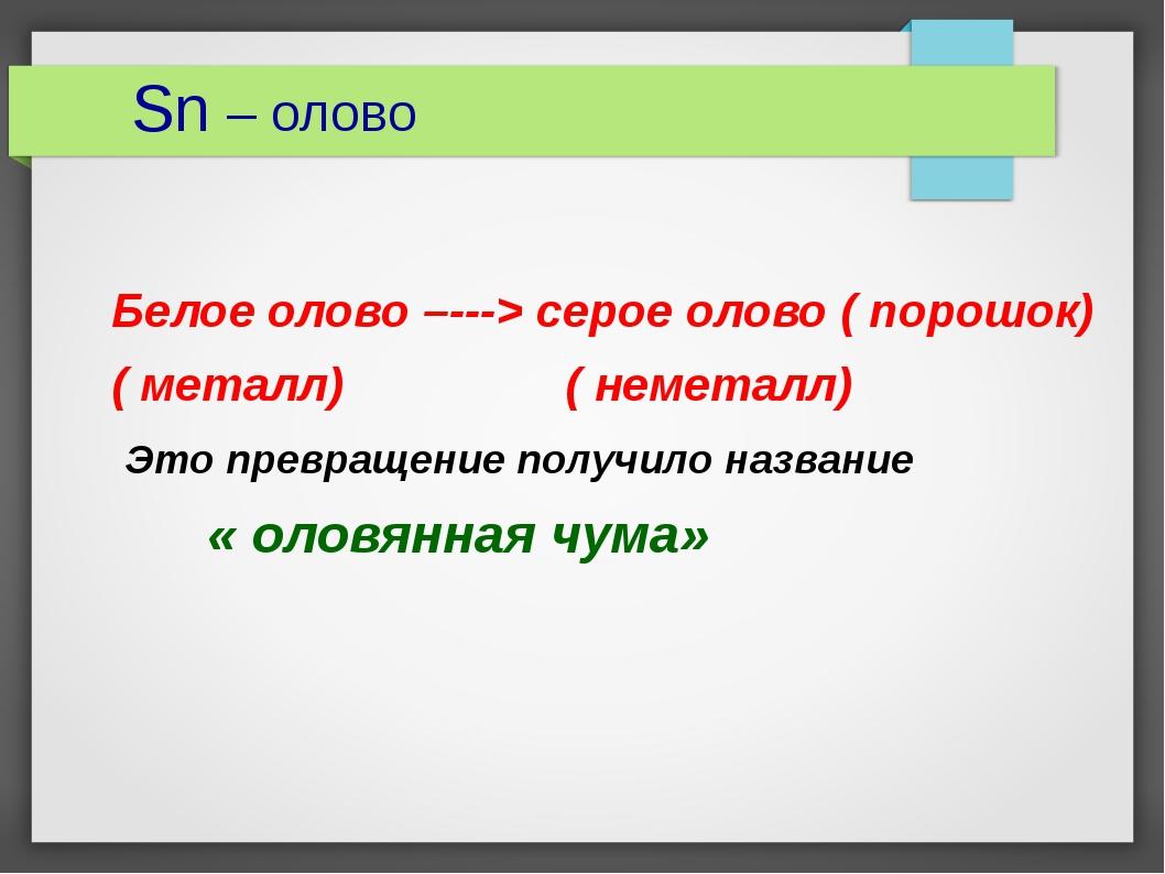Sn – олово Белое олово –---> серое олово ( порошок) ( металл) ( неметалл) Эт...