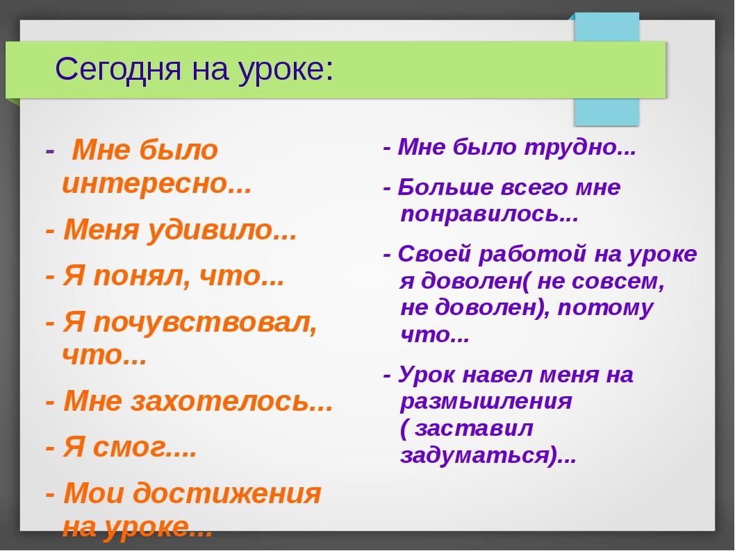 Сегодня на уроке: - Мне было интересно... - Меня удивило... - Я понял, что.....