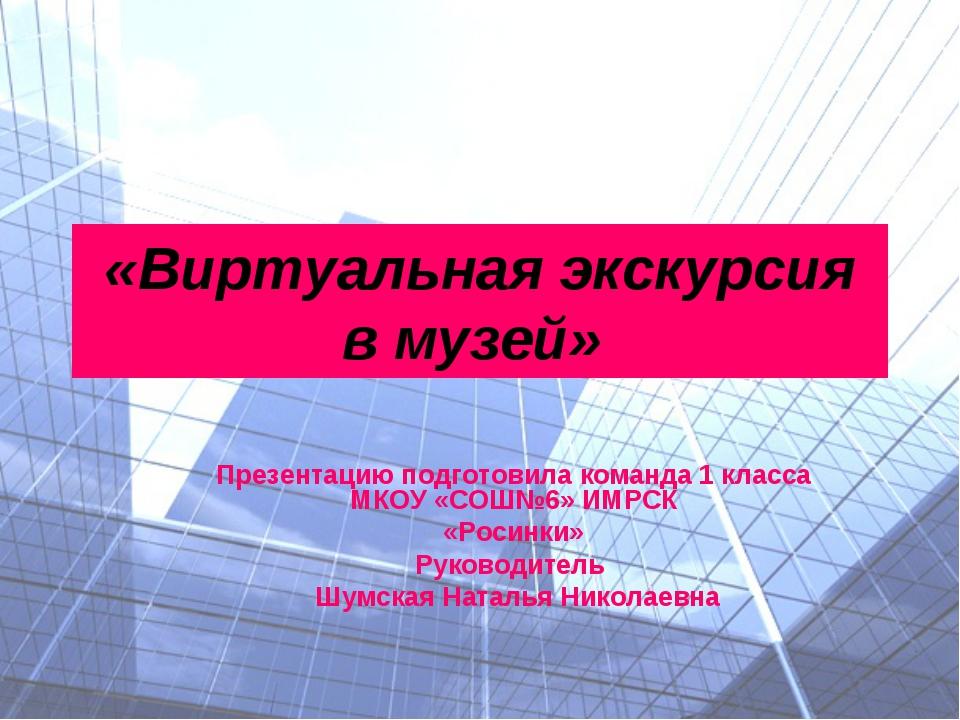 «Виртуальная экскурсия в музей» Презентацию подготовила команда 1 класса МКОУ...