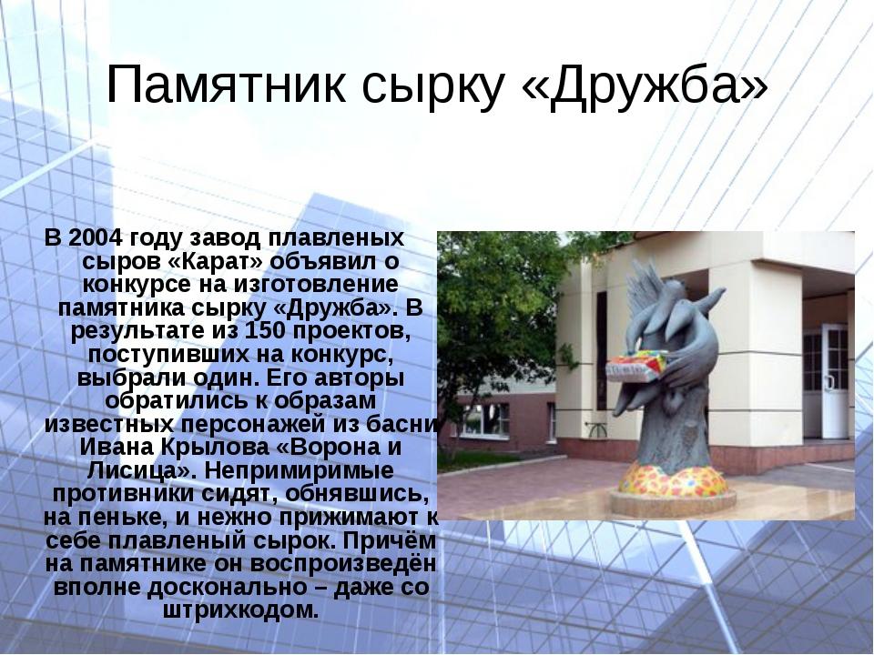 Памятник сырку «Дружба» В 2004 году завод плавленых сыров «Карат» объявил о к...