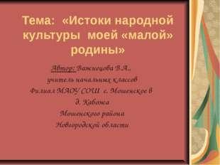Тема: «Истоки народной культуры моей «малой» родины» Автор: Важнецова В.А., у