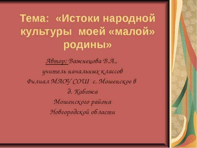 Тема: «Истоки народной культуры моей «малой» родины» Автор: Важнецова В.А., у...