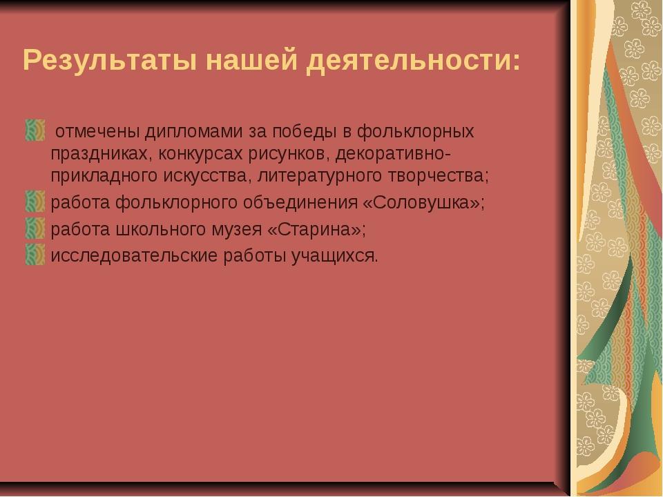 Результаты нашей деятельности: отмечены дипломами за победы в фольклорных пра...