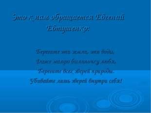 Это к нам обращается Евгений Евтушенко: Берегите эти земли, эти воды, Даже ма