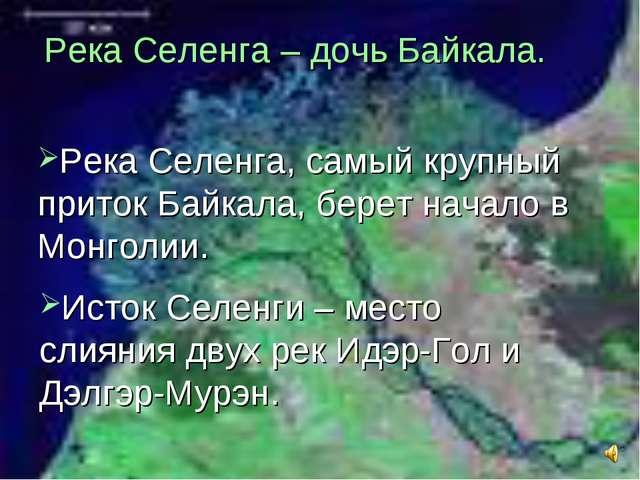 Река Селенга – дочь Байкала. Река Селенга, самый крупный приток Байкала, бере...