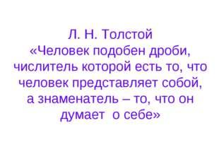 Л. Н. Толстой «Человек подобен дроби, числитель которой есть то, что человек