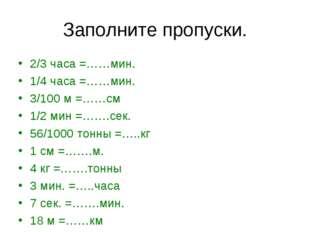 Заполните пропуски. 2/3 часа =……мин. 1/4 часа =……мин. 3/100 м =……см 1/2 мин =