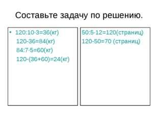 Составьте задачу по решению. 120:10∙3=36(кг) 120-36=84(кг) 84:7∙5=60(кг) 120-