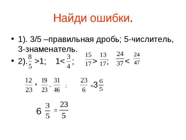 Найди ошибки. 1). 3/5 –правильная дробь; 5-числитель, 3-знаменатель. 2). >1;...